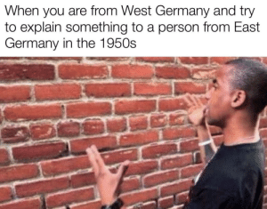 So relatable: When you are from West Germany and try  to explain something to a person from East  Germany in the 1950s So relatable