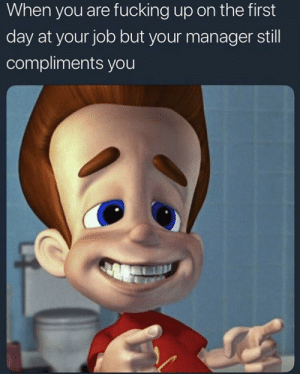 Fucking, Reddit, and Thank You: When you are fucking up on the first  day at your job but your manager still  compliments you You are good man thank you