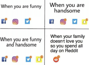 Dank, Family, and Funny: When you are funny When you are  handsome  When you are funny doesnt love you  When your family  and handsome  so you spend all  day on Reddit  14 me irl by oliwierpyka MORE MEMES