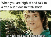 @highpeopledoingstuff touché: When you are high af and talk to  a tree but it doesn't talk back  All right, then. Keep your secrets. @highpeopledoingstuff touché