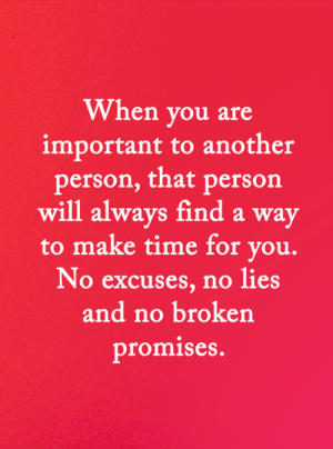 <3: When you are  important to another  person, that person  will always finda way  to make time for you.  No excuses, no lies  and no broken  promises. <3