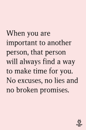 no excuses: When you are  important to another  person, that persorn  will always find a way  to make time for vou.  No excuses, no lies and  no broken promises.  ELATIONSHI  LES