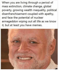 Dank, Life, and Memes: When you are living through a period of  mass extinction, climate change, global  poverty, growing wealth inequality, political  disenfranchisement coupled with apathy,  and face the potential of nuclear  armageddon wiping out all life as we know  it, but at least you have memes. Tough times