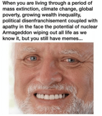 Memes, Period, and Apathy: When you are living through a period of  mass extinction, climate change, global  poverty, growing wealth inequality,  political disenfranchisement coupled with  apathy in the face the potential of nuclear  Armageddon wiping out all life as we  know it, but you still have memes... At least the memes are there for me (@bogus.memes)