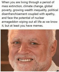 Period, Apathy, and Dank Memes: When you are living through a period of  mass extinction, climate change, global  poverty, growing wealth inequality, political  disenfranchisement coupled with apathy,  and face the potential of nuclear  armageddon wiping out all life as we know  it, but at least you have memes.