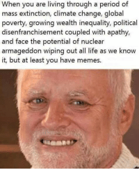 Memes, Period, and Apathy: When you are living through a period of  mass extinction, climate change, global  poverty, growing wealth inequality, political  disenfranchisement coupled with apathy,  and face the potential of nuclear  armageddon wiping out all life as we know  it, but at least you have memes.