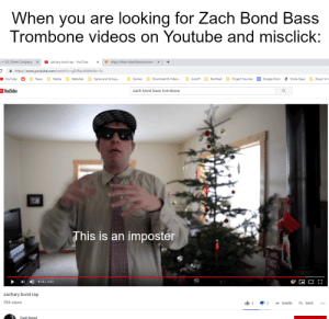 Google, Music, and News: When you are looking for Zach  Trombone videos on Youtube and misclick:  Bond Bass  -S.E. Shires Company  Uhttps://thein-blechblasinstrumer  zachary bond rap - YouTube  X  https://www.youtube.com/watch?v=gD0RpJd46kk&t=5s  Download & Video...  Google Docs  Paintball  Project Sources  Enola Gaye  Music to l  YouTube  Game and Group...  Games  Airsoft  News  Media  Websites  YouTube  zach bond bass trombone  This is an imposter  4:15/4:32  zachary bond rap  554 views  3  2  SHARE  ESAVE  Zach Bond The real Zach Bond > All