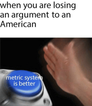 Be Like, Memes, and American: when you are losing  an argument to an  American  metric syste  is better It be like that via /r/memes https://ift.tt/2QEqMQT