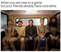 Friends, Cool, and Game: When you are new to a game  but your friends already have cool skins