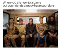 skins: When you are new to a game  but your friends already have cool skins