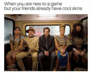 New to a game by Alec935 MORE MEMES: When you are new to a game  but your friends already have cool skins New to a game by Alec935 MORE MEMES