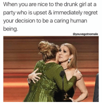 Drunk, Party, and Regret: When you are nice to the drunk girl at a  party who is upset & immediately regret  your decision to be a caring human  being  Cayouvegotnomale Number one rule of life: never be nice