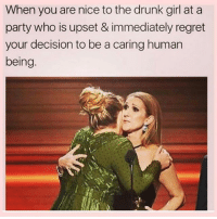 Drunk, Fml, and Memes: When you are nice to the drunk girl at a  party who is upset & immediately regret  your decision to be a caring human  being FML @scouse_ma 😂