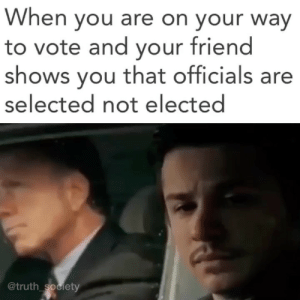 "Energy, Memes, and Money: When you are on your way  to vote and your friend  shows you that officials are  selected not elected  @truth society If voting could truly change the world it would be illegal. - Even if your vote does count, you are given the choice between two candidates who are heavily funded by corporations and individuals with specific agendas. The politicians are further bought with lobbying. - ""You can't take a congressman to lunch for $25 and buy him a steak. But you can take him to a fundraising lunch and not only buy him that steak, but give him $25,000 extra and call it a fundraiser."" – Former lobbyist Jack Abramoff - The people who really run the show, the puppet masters, derive their power from the private banking system. - ""Give me control of a nation's money and I care not who makes it's laws"" — Mayer Amschel Rothschild - Real change starts with YOU. Voting with your actions to support local, sustainable, and healthy businesses and ideas. Being the change you wish to see in the world. That is where the real revolution is happening. - ""The secret of change is to focus all of your energy, not on fighting the old, but on building the new."" -Socrates - To change the current reality you don't work within its rules but instead make the existing system obsolete by creating something better. - ""Insanity is doing the same thing over and over again and expecting different results."" -Einstein - ""Presidents are selected not elected."" -President Roosevelt"
