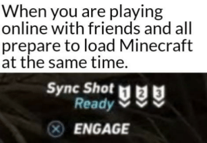 Great minds think alike.: When you are playing  online with friends and all  prepare to load Minecraft  at the same time.  Sync Shot  Ready  ENGAGE Great minds think alike.