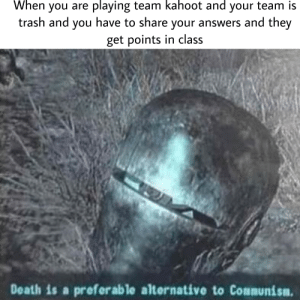 Kahoot, Meme, and Trash: When you are playing team kahoot and your team is  trash and you have to share your answers and they  get points in class  Death is a preferable alternative to Communism my worst meme by far but I tried
