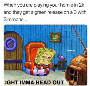 That's it. 😤  via u/benadrylbandersnatch: When you are playing your homie in 2k  and they get a green release on a 3 with  Simmons...  ONBAMEMES  IGHT IMMA HEAD OUT That's it. 😤  via u/benadrylbandersnatch