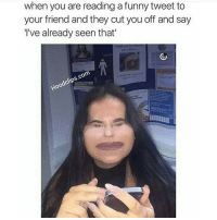 Wow... Just wow.: when you are reading a funny tweet to  your friend and they cut you off and say  I've already seen that'  Hoodclips.com Wow... Just wow.