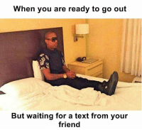 Waiting For A Text: When you are ready to go out  But waiting for a text from your  friend