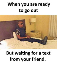 Follow our new page - @sadcasm.co: When you are ready  to go out  But waiting for a text  from your friend. Follow our new page - @sadcasm.co