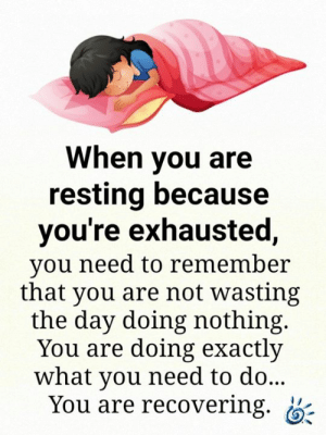 💕💙: When you are  resting because  you're exhausted,  you need to remember  that you are not wasting  the day doing nothing.  You are doing exactly  what you need to do...  You are recovering. 💕💙