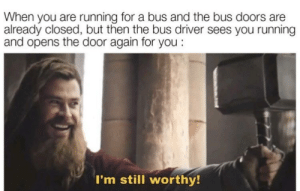 awesomacious:  remember to thank the bus driver kids: When you are running for a bus and the bus doors are  already closed, but then the bus driver sees you running  and opens the door again for you:  I'm still worthy! awesomacious:  remember to thank the bus driver kids