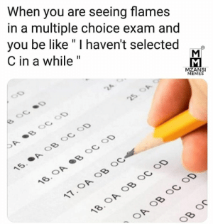 """Be Like, Memes, and Selected: When you are seeing flames  in a multiple choice exam and  you be like """" I haven't selected  C in a while""""  MZANSI  MEMES"""