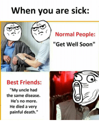 "Friends, Memes, and Soon...: When you are sick:  Normal People:  ""Get Well Soon""  Best Friends:  ""My uncle had  the same disease.  He's no more.  He died a very  painful death."""
