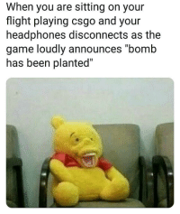 "csgo: When you are sitting on your  flight playing csgo and your  headphones disconnects as the  game loudly announces ""bomb  nas been planted"