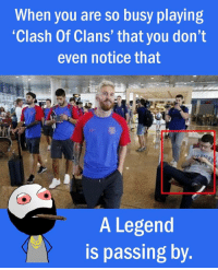 "When you are so busy playing  ""Clash of Clans' that you don't  even notice that  A Legend  is passing by Twitter: BLB247 Snapchat : BELIKEBRO.COM belikebro sarcasm Follow @be.like.bro"