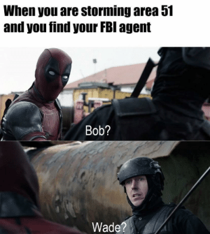 Don't let the memes die damn it by ebomb2_YEET MORE MEMES: When you are storming area 51  and you find your FBI agent  Bob?  Wade? Don't let the memes die damn it by ebomb2_YEET MORE MEMES