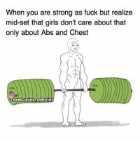 Girls, Memes, and Tfw: When you are strong as fuck but realize  mid-set that girls don't care about that  only about Abs and Chest  tfw  ThemGainz Offcial You know that feeling?😁