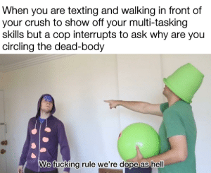 Bruh, Crush, and Dope: When you are texting and walking in front of  your crush to show off your multi-tasking  skills but a cop interrupts to ask why are you  circling the dead-body  We fucking rule we're dope as hell smh cock-blocking a homie ain't cool, bruh