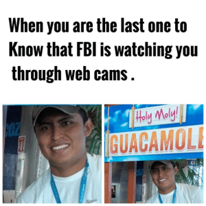 Holy Moly by Apollo-Quan FOLLOW 4 MORE MEMES.: When you are the last one to  Know that FBI is watching you  through web cams.  Holy Maly!  cOZ  GUACAMOL  ICi  COZ Holy Moly by Apollo-Quan FOLLOW 4 MORE MEMES.
