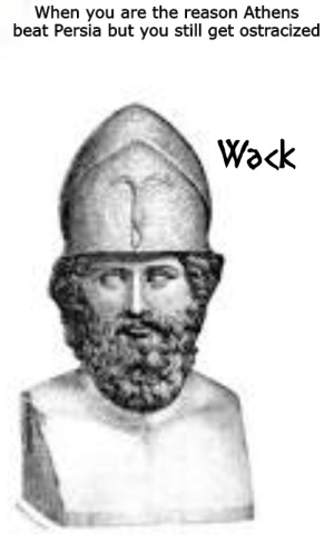 Persia, Reason, and Wack: When you are the reason Athens  beat Persia but you still get ostracized  Wack Wack