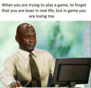 Dank, Life, and Memes: When you are trying to play a game, to forget  that you are loser in real life, but in game you  are losing too Meirl by Catmilks MORE MEMES