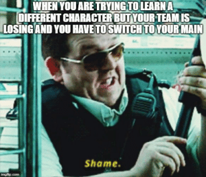 Dank, Memes, and Target: WHEN YOU ARE TRYING TOLEARNA  DIFFERENT CHARACTER BUTYOURTEAMIS  LOSING AND YOU HAVETO SWITCHTOYOUR MAIN  Shame. Its shame that I will have to postpone my learning. by yothisisyo MORE MEMES
