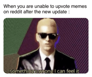 Memes, Reddit, and Can: When you are unable to upvote memes  on reddit after the new update :  something's wrong I can feel it *moves up vte btn to left