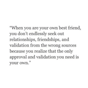 "https://iglovequotes.net/: ""When you are your own best friend  you don't endlessly seek out  relationships, friendships,  validation from the wrong sources  because you  realize that the only  approval and validation you need is  your own."" https://iglovequotes.net/"