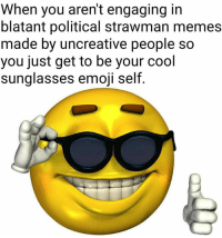 When you aren't engaging in  blatant political strawman memes  made by uncreative people so  you just get to be your cool  sunglasses emoji self