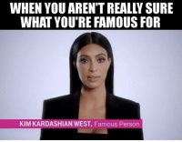 famous: WHEN YOU AREN'T REALLY SURE  WHAT YOU'RE FAMOUS FOR  KIM KARDASHIAN WEST, Famous Person
