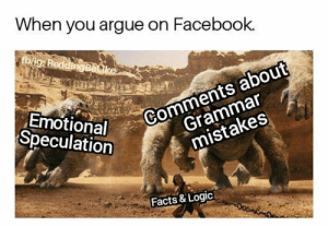 Arguing, Dank, and Facebook: When you argue on Facebook.  fb/ig: ReddingBeLike  Comments about  Grammar  Emotional  Speculation  mistakes  Facts & Logic 😀🔫 #bang by IFuckingMissPeyton FOLLOW 4 MORE MEMES.