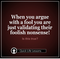 <3 #QuickLifeLessons: When you argue  with a fool you are  just validating their  foolish nonsense!  Is this true?  Quick Life Lessons <3 #QuickLifeLessons