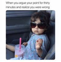 Your Point: When you argue your point for thirty  minutes and realize you were wrong