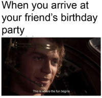 <p>Happy Birthday 🎈🎈🎈</p>: When you arrive at  your friend's birthday  party  This is where the fun begins <p>Happy Birthday 🎈🎈🎈</p>