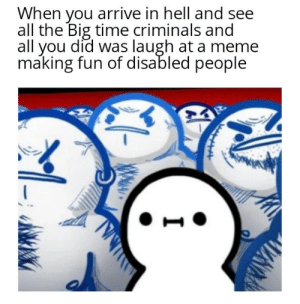 Meme, Sorry, and Time: When you arrive in hell and see  all the Big time criminals and  all you did was laugh at a meme  making fun of disabled people Im sorry, pls forgive me