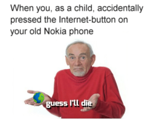 Todays kiddies cant relate via /r/memes https://ift.tt/2ocLgQY: When you, as a child, accidentally  pressed the Internet-button on  your old Nokia phone  guess I'il d  ie Todays kiddies cant relate via /r/memes https://ift.tt/2ocLgQY