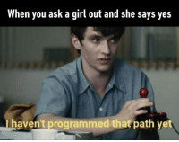 9gag, Memes, and Girl: When you ask a girl out and she says yes  haven't programmed that path yet Didn't think I would get this far.⠀ -⠀ blackmirror bandersnatch 9gag