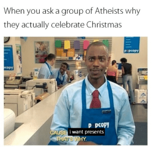 Christmas, Ask, and Group: When you ask a group of Atheists why  they actually celebrate Christmas  P pcopy  copY  D pCOPY  i want presents