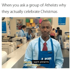 Christmas, Dank, and Meme: When you ask a group of Atheists why  they actually celebrate Christmas  P PCOpY  copY  D pCoPY  i want presents Trash meme inbound by Yuujinna MORE MEMES